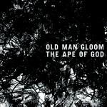 OLD MAN GLOOM – The Ape Of God (PFL-145.5)